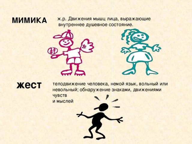 МИМИКА ж.р. Движения мышц лица, выражающие  внутреннее душевное состояние. жест телодвижение человека, немой язык, вольный или невольный; обнаружение знаками, движениями чувств и мыслей
