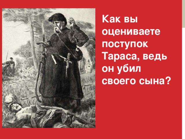 Как вы оцениваете поступок Тараса, ведь он убил своего сына?