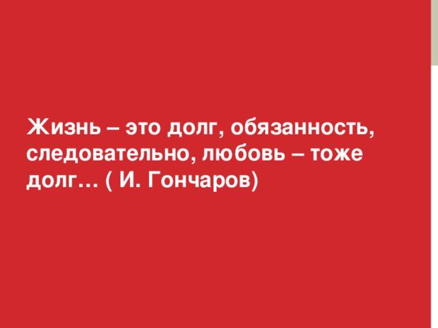 Жизнь – это долг, обязанность, следовательно, любовь – тоже долг… ( И. Гончаров)