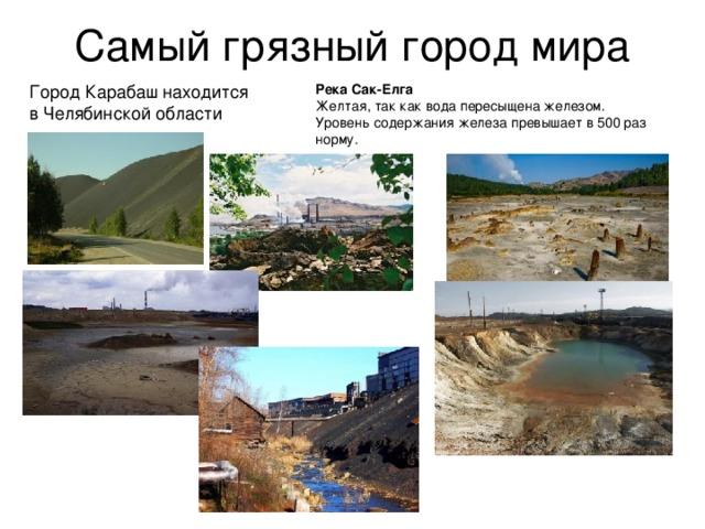 Самый грязный город мира Город Карабаш находится в Челябинской области Река Сак-Елга Желтая, так как вода пересыщена железом.  Уровень содержания железа превышает в 500 раз норму.