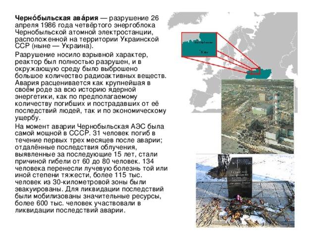 Черно́быльская ава́рия — разрушение 26 апреля 1986 года четвёртого энергоблока Чернобыльской атомной электростанции, расположенной на территории Украинской ССР (ныне — Украина).   Разрушение носило взрывной характер, реактор был полностью разрушен, и в окружающую среду было выброшено большое количество радиоактивных веществ. Авария расценивается как крупнейшая в своём роде за всю историю ядерной энергетики, как по предполагаемому количеству погибших и пострадавших от её последствий людей, так и по экономическому ущербу.   На момент аварии Чернобыльская АЭС была самой мощной в СССР. 31 человек погиб в течение первых трех месяцев после аварии; отдалённые последствия облучения, выявленные за последующие 15 лет, стали причиной гибели от 60 до 80 человек. 134 человека перенесли лучевую болезнь той или иной степени тяжести, более 115 тыс. человек из 30-километровой зоны были эвакуированы. Для ликвидации последствий были мобилизованы значительные ресурсы, более 600 тыс. человек участвовали в ликвидации последствий аварии.