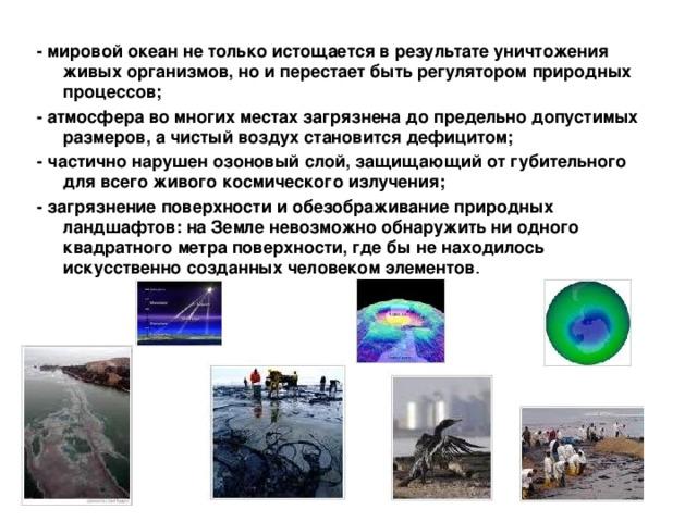 - мировой океан не только истощается в результате уничтожения живых организмов, но и перестает быть регулятором природных процессов; - атмосфера во многих местах загрязнена до предельно допустимых размеров, а чистый воздух становится дефицитом; - частично нарушен озоновый слой, защищающий от губительного для всего живого космического излучения; - загрязнение поверхности и обезображивание природных ландшафтов: на Земле невозможно обнаружить ни одного квадратного метра поверхности, где бы не находилось искусственно созданных человеком элементов .