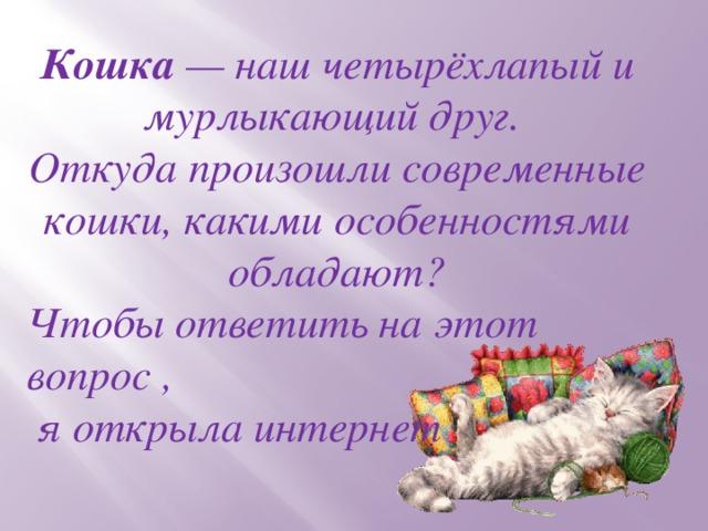 Кошка — наш четырёхлапый и мурлыкающий друг. Откуда произошли современные кошки, какими особенностями обладают? Чтобы ответить на этот вопрос ,  я открыла интернет
