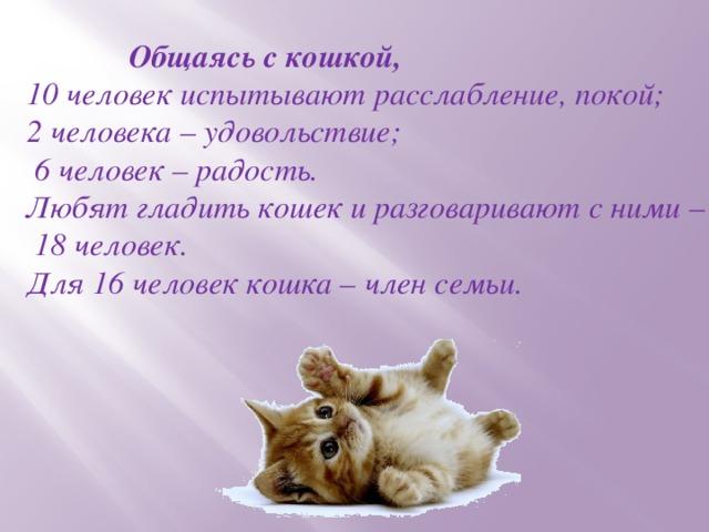 Общаясь с кошкой, 10 человек испытывают расслабление, покой; 2 человека – удовольствие;  6 человек – радость. Любят гладить кошек и разговаривают с ними –  18 человек. Для 16 человек кошка – член семьи.