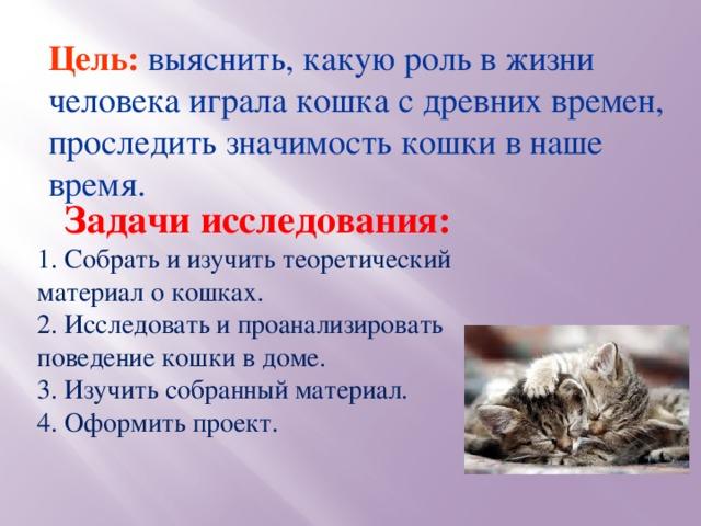 Цель: выяснить, какую роль в жизни человека играла кошка с древних времен, проследить значимость кошки в наше время.     Задачи исследования: 1. Собрать и изучить теоретический материал о кошках. 2. Исследовать и проанализировать поведение кошки в доме. 3. Изучить собранный материал. 4. Оформить проект.