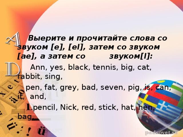Выерите и прочитайте слова со звуком [e], [eI], затем со звуком [ae], a затем со звуком [I]:  Ann, yes, black, tennis, big, cat, rabbit, sing,  pen, fat, grey, bad, seven, pig, is, can, it,  and,  pencil, Nick, red, stick, hat, hen, bag.