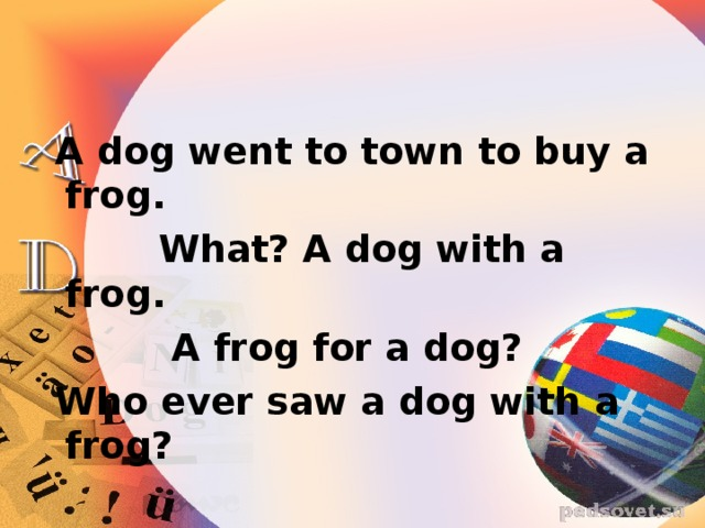 A dog went to town to buy a frog.  What? A dog with a frog.  A frog for a dog?  Who ever saw a dog with a frog?