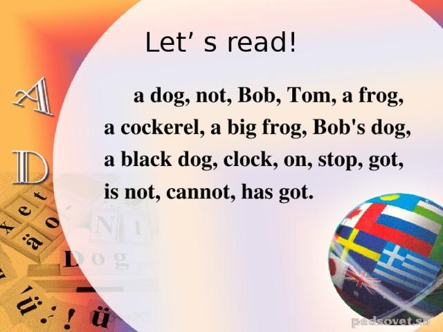 Let' s read!  a dog, not, Bob, Tom, a frog,  a cockerel, a big frog, Bob's dog,  a black dog, clock, on, stop, got,  is not, cannot, has got.