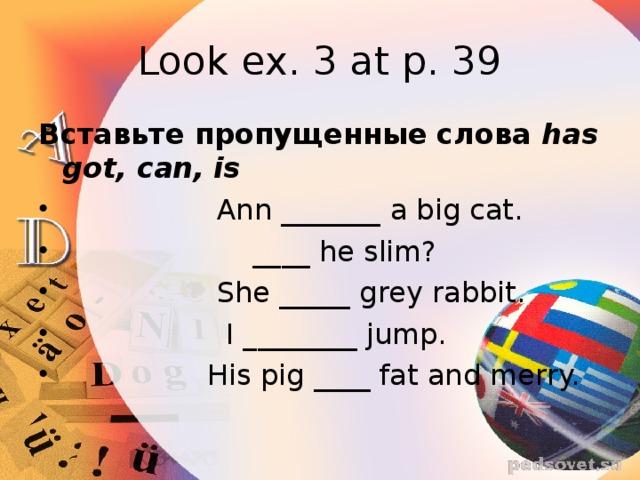 Look ex. 3 at p. 39 Вставьте пропущенные слова has got, can, is