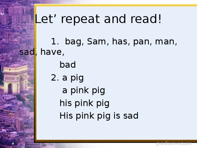 Let' repeat and read!  1. bag, Sam, has, pan, man, sad, have,  bad  2. a pig  a pink pig  his pink pig  His pink pig is sad