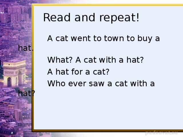 Read and repeat!  A cat went to town to buy a hat.  What? A cat with a hat?  A hat for a cat?  Who ever saw a cat with a hat?