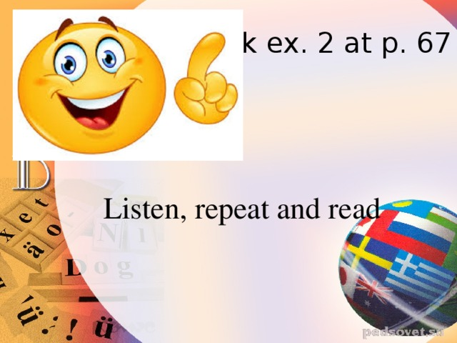 Look ex. 2 at p. 67 Listen, repeat and read