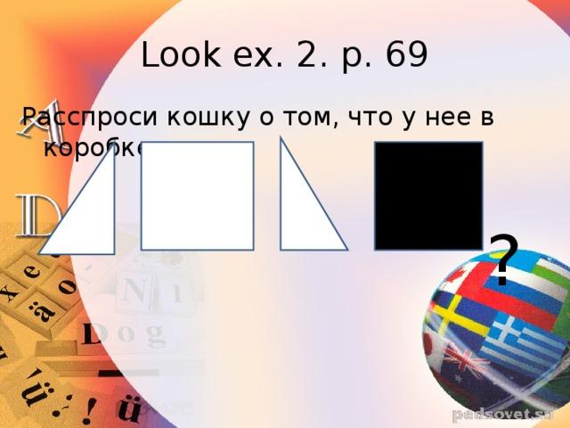 Look ex. 2. p. 69 Расспроси кошку о том, что у нее в коробке. ?