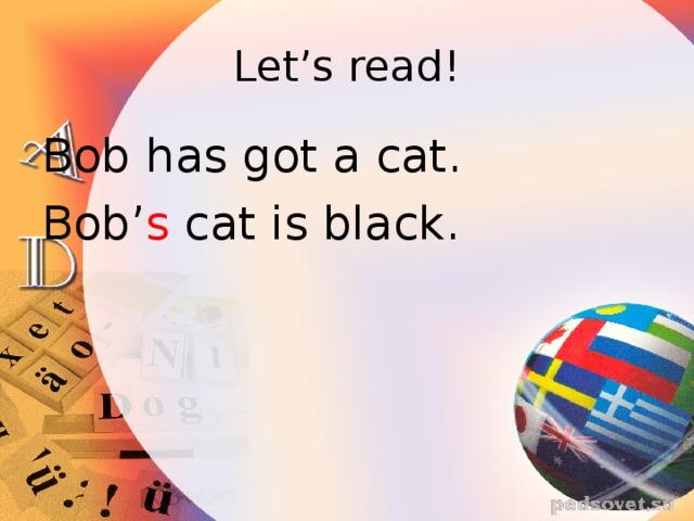 Let's read! Bob has got a cat. Bob' s cat is black.