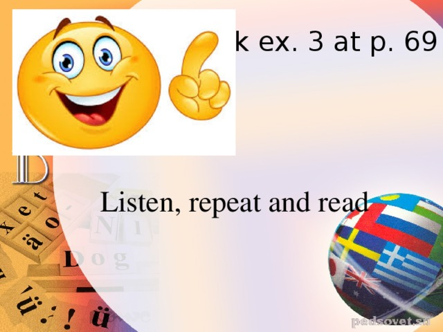 Look ex. 3 at p. 69 Listen, repeat and read
