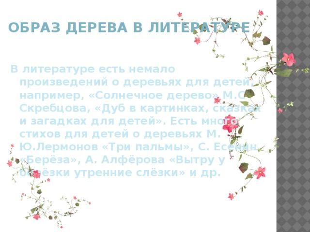 Образ дерева в литературе В литературе есть немало произведений о деревьях для детей, например, «Солнечное дерево» М.С Скребцова, «Дуб в картинках, сказках и загадках для детей». Есть много стихов для детей о деревьях М. Ю.Лермонов «Три пальмы», С. Есенин «Берёза», А. Алфёрова «Вытру у берёзки утренние слёзки» и др.