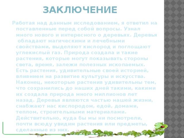 Заключение Работая над данным исследованием, я ответил на поставленные перед собой вопросы. Узнал много нового и интересного о деревьях. Деревья обладают магическими и лечебными свойствами, выделяют кислород и поглощают углекислый газ. Природа создала и такие растения, которые могут показывать стороны света, время, залежи полезных ископаемых. Есть растения, удивительные своей историей, влиянием на развитие культуры и искусства. Наконец, некоторые растения удивительны тем, что сохранились до наших дней такими, какими их создала природа много миллионов лет назад. Деревья являются частью нашей жизни, снабжают нас кислородом, едой, домами, теплом, строительными материалами. Действительно, куда бы мы ни посмотрели, почти всюду увидим растения или предметы, сделанные из них.