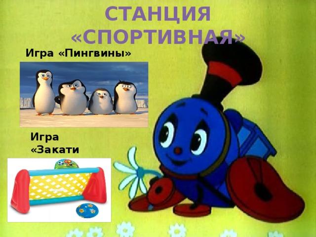 СТАНЦИЯ «СПОРТИВНАЯ» Игра «Пингвины» Игра «Закати мяч в ворота»