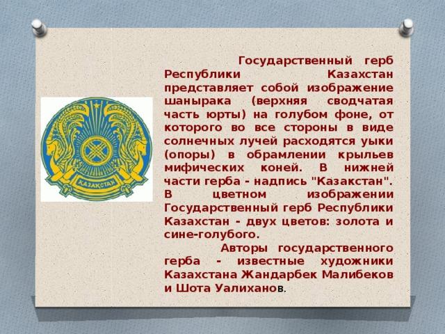 Государственный герб Республики Казахстан представляет собой изображение шанырака (верхняя сводчатая часть юрты) на голубом фоне, от которого во все стороны в виде солнечных лучей расходятся уыки (опоры) в обрамлении крыльев мифических коней. В нижней части герба - надпись