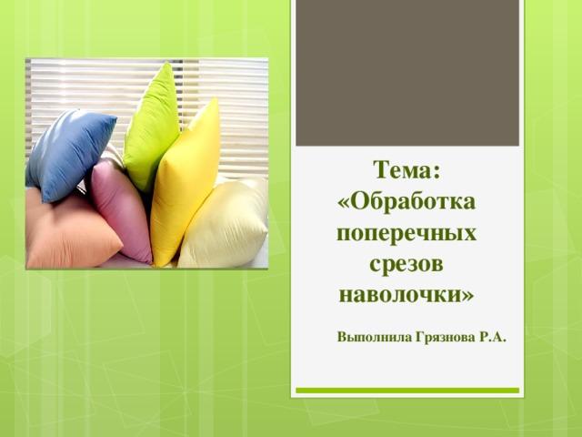 Тема: «Обработка поперечных срезов наволочки» Выполнила Грязнова Р.А.