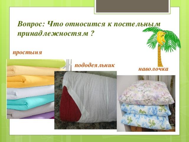 Вопрос: Что относится к постельным принадлежностям ? простыня пододеяльник наволочка