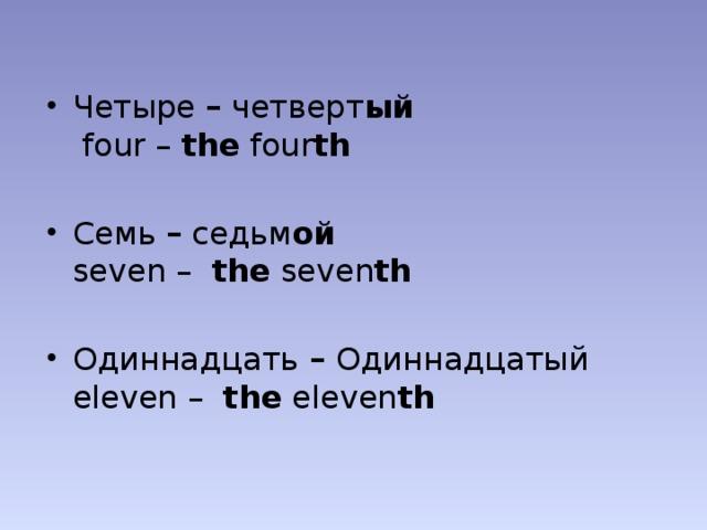 Четыре – четверт ый  four – the four th  Семь – седьм ой  seven – the seven th  Одиннадцать – Одиннадцатый   eleven – the eleven th