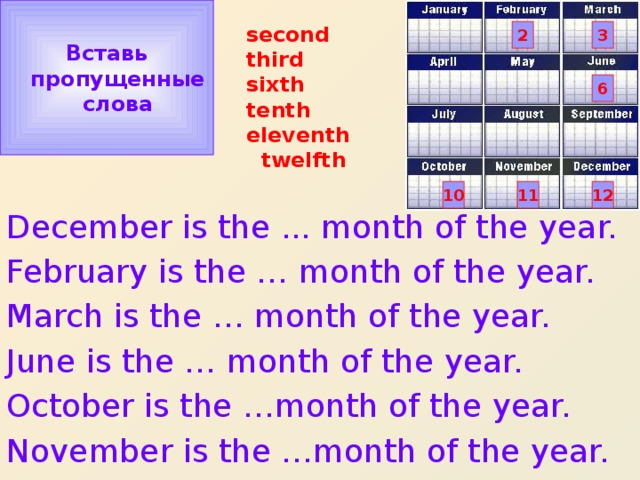 Вставь  пропущенные  слова second  third  sixth  tenth  eleventh  twelfth 3 2 6 10 11 12 December is the ... month of the year. February is the … month of the year. March is the … month of the year. June is the … month of the year. October is the …month of the year. November is the …month of the year.