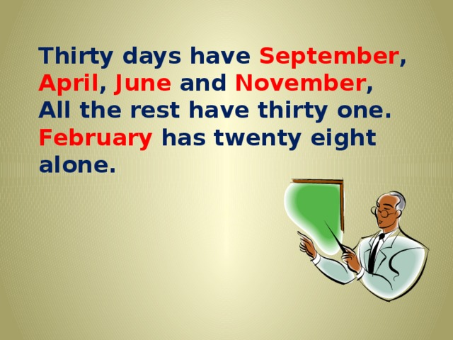 Thirty days have September , April , June and November , All the rest have thirty one. February has twenty eight alone.