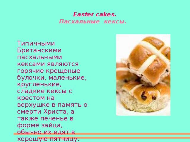 Easter cakes .  Пасхальные  кексы.  Типичными Британскими пасхальными кексами являются горячие крещеные булочки, маленькие, кругленькие, сладкие кексы с крестом на верхушке в память о смерти Христа, а также печенье в форме зайца, обычно их едят в хорошую пятницу.