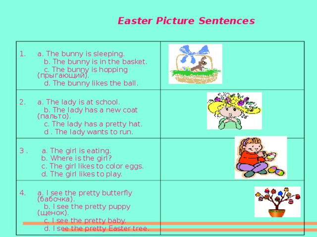 Easter Picture Sentences a. The bunny is sleeping.  b. The bunny is in the basket.  c. The bunny is hopping (прыгающий).  d. The bunny likes the ball. a. The lady is at school.  b. The lady has a new coat (пальто).  c. The lady has a pretty hat.  d  . The lady wants to run. 3 .   a. The girl is eating.  b. Where is the girl?  c. The girl likes to color eggs.  d. The girl likes to play. a. I see the pretty butterfly (бабочка).  b. I see the pretty puppy (щенок).  c. I see the pretty baby.  d. I see the pretty Easter tree.