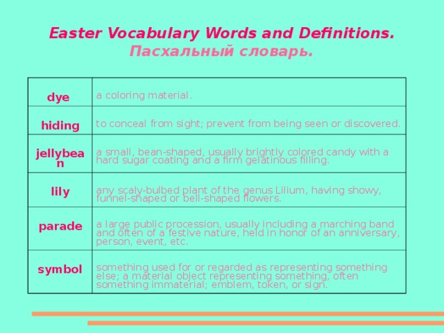 Easter Vocabulary Words and Definitions .  Пасхальный словарь. dye a coloring material. hiding to conceal from sight; prevent from being seen or discovered. jellybean a small, bean-shaped, usually brightly colored candy with a hard sugar coating and a firm gelatinous filling. lily any scaly-bulbed plant of the genus Lilium, having showy, funnel-shaped or bell-shaped flowers. parade a large public procession, usually including a marching band and often of a festive nature, held in honor of an anniversary, person, event, etc. symbol something used for or regarded as representing something else; a material object representing something, often something immaterial; emblem, token, or sign.