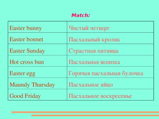 Match: Easter bunny Чистый четверг Easter bonnet Пасхальный кролик Easter Sunday Страстная пятница Hot cross bun Пасхальная шляпка Easter egg Горячая пасхальная булочка Maundy Thursday Пасхальное яйцо Good Friday Пасхальное воскресенье