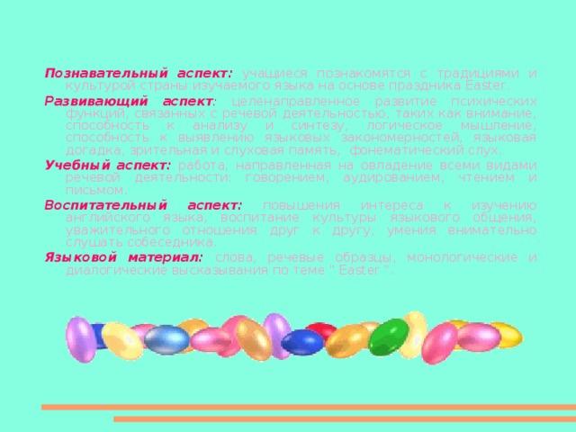 Познавательный аспект:  учащиеся познакомятся с традициями и культурой страны изучаемого языка на основе праздника Easter . Развивающий аспект :  целенаправленное развитие психических функций, связанных с речевой деятельностью, таких как внимание, способность к анализу и синтезу, логическое мышление, способность к выявлению языковых закономерностей, языковая догадка, зрительная и слуховая память, фонематический слух. Учебный аспект:  работа, направленная на овладение всеми видами речевой деятельности: говорением, аудированием, чтением и письмом. Воспитательный аспект:  повышения интереса к изучению английского языка, воспитание культуры языкового общения, уважительного отношения друг к другу, умения внимательно слушать собеседника. Языковой материал:  слова, речевые образцы, монологические и диалогические высказывания по теме