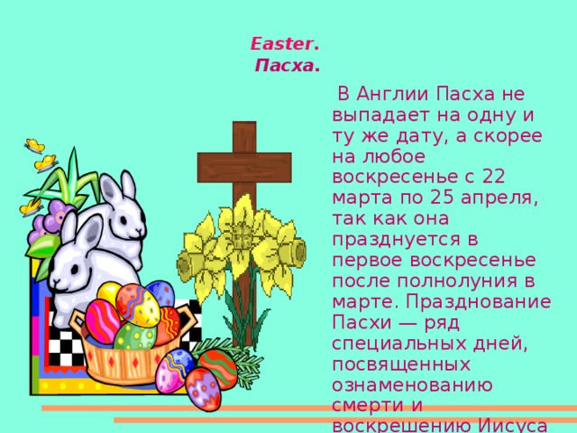 Easter .  Пасха.   В Англии Пасха не выпадает на одну и ту же дату, а скорее на любое воскресенье с 22 марта по 25 апреля, так как она празднуется в первое воскресенье после полнолуния в марте. Празднование Пасхи — ряд специальных дней, посвященных ознаменованию смерти и воскрешению Иисуса Христа.