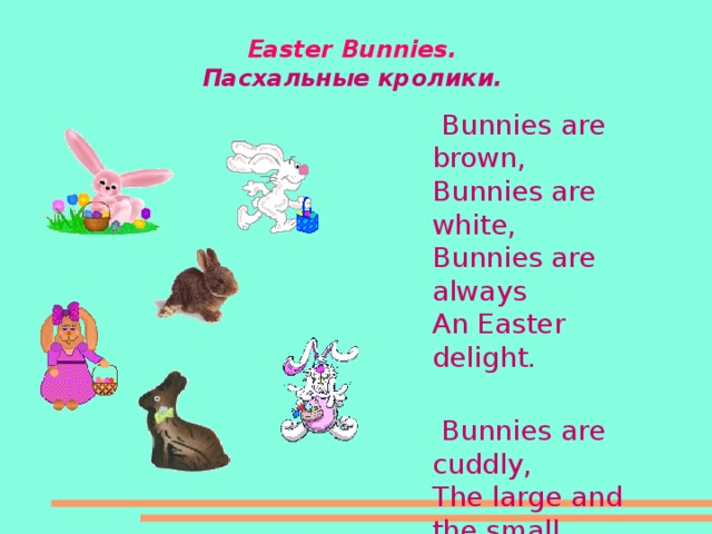 Easter Bunnies .  Пасхальные кролики.   Bunnies are brown,  Bunnies are white,  Bunnies are always  An Easter delight.    Bunnies are cuddly,  The large and the small,  But I like chocolate ones  The best of them all!