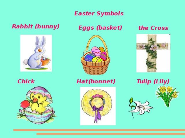 Easter Symbols Rabbit (bunn y ) Eggs (basket) the Cross Tulip (Lily) Hat(bonnet ) Chick