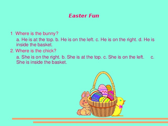 Easter Fun 1 . Where is the bunny?  a. He is at the top.  b. He is on the left.  c. He is on the right.  d. He is inside the basket. 2. Where is the chick?  a. She is on the right.  b. She is at the top.  c. She is on the left.  c. She is inside the basket.