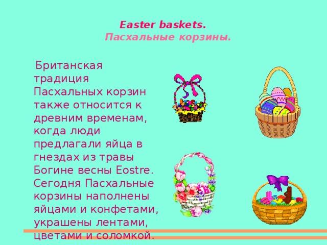 Easter baskets .  Пасхальные корзины.   Британская традиция Пасхальных корзин также относится к древним временам, когда люди предлагали яйца в гнездах из травы Богине весны Eostre. Сегодня Пасхальные корзины наполнены яйцами и конфетами, украшены лентами, цветами и соломкой.