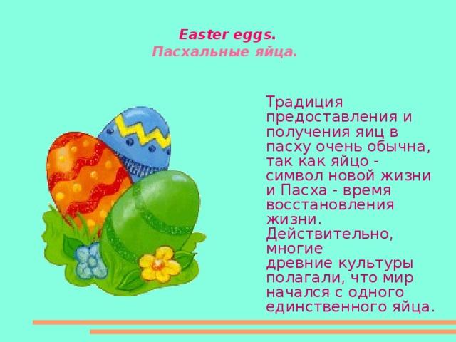 Easter eggs .  Пасхальные яйца.  Традиция предоставления и получения яиц в пасху очень обычна, так как яйцо -  символ новой жизни и Пасха - время восстановления жизни. Действительно, многие  древние культуры полагали, что мир начался с одного единственного яйца.