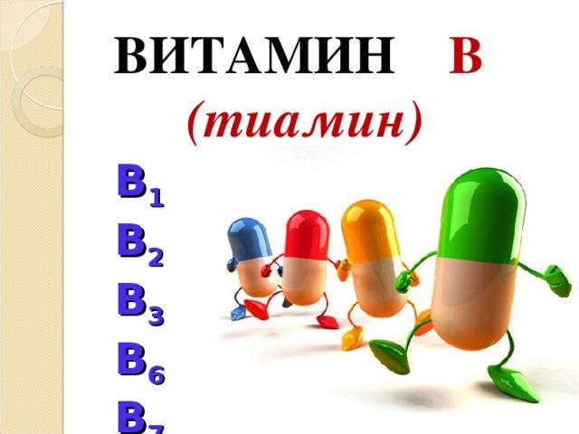 ВИТАМИН  B  ( тиамин)    B 1 B 2 B 3 B 6 B 7 B 9
