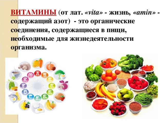 ВИТАМИНЫ ( от лат. « vita » - жизнь , « amin » - содержащий азот) - это органические соединения, содержащиеся в пищи, необходимые для жизнедеятельности организма.