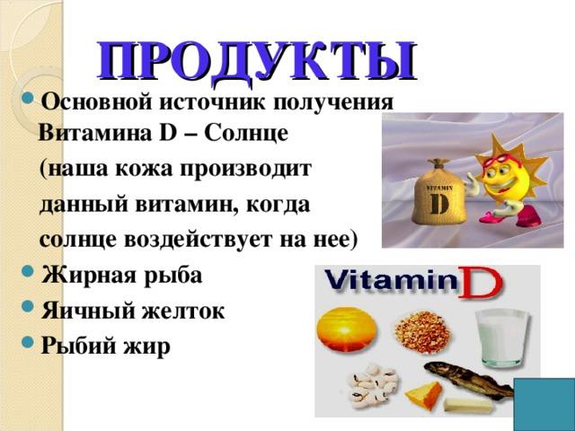 ПРОДУКТЫ Основной источник получения Витамина D – Солнце  (наша кожа производит  данный витамин, когда  солнце воздействует на нее) Жирная рыба Яичный желток Рыбий жир
