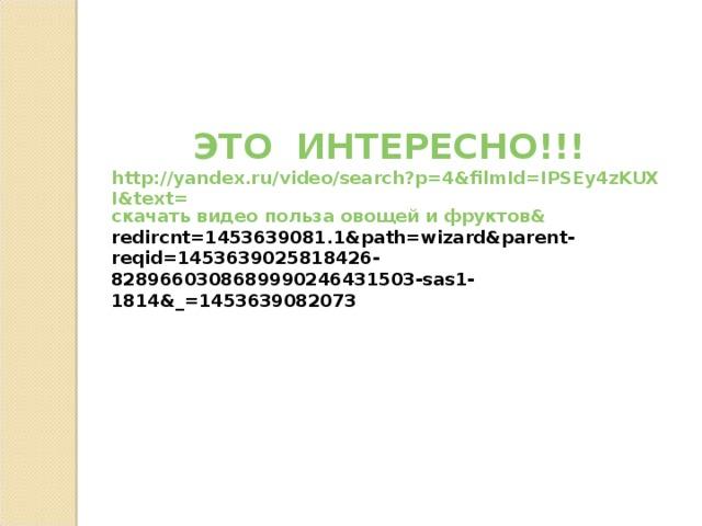 ЭТО  ИНТЕРЕСНО!!! http://yandex.ru/video/search?p=4&filmId=IPSEy4zKUXI&text= скачать видео польза овощей и фруктов& redircnt=1453639081.1&path=wizard&parent-reqid=1453639025818426-8289660308689990246431503-sas1-1814&_=1453639082073