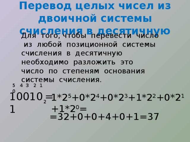 Перевод целых чисел из двоичной системы счисления в десятичную Для того, чтобы перевести число из любой позиционной системы счисления в десятичную необходимо разложить это число по степеням основания системы счисления.  5 4 3 2 1 0 100101 = 1*2 5 +0*2 4 +0*2 3 +1*2 2 +0*2 1 +1*2 0 = 2 =32+0+0+4+0+1=37