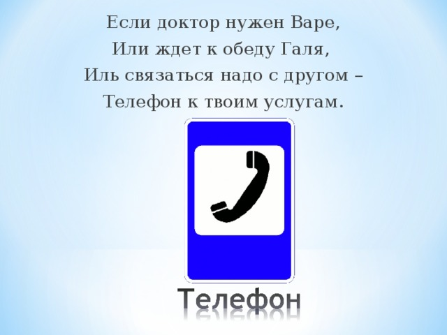 Если доктор нужен Варе, Или ждет к обеду Галя, Иль связаться надо с другом – Телефон к твоим услугам.