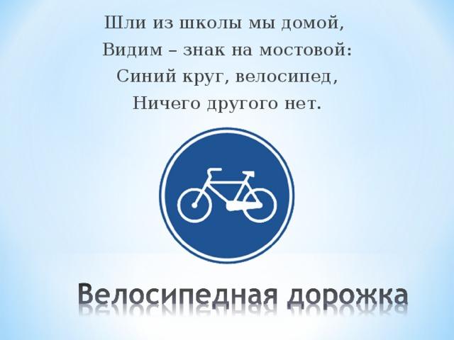 Шли из школы мы домой, Видим – знак на мостовой: Синий круг, велосипед, Ничего другого нет.