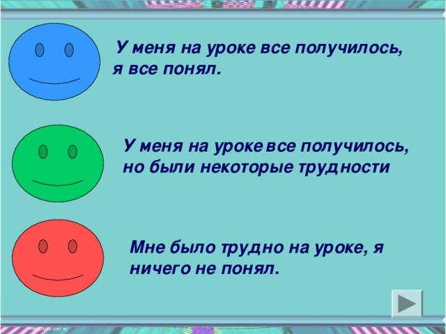 У меня на уроке все получилось, я все понял. У меня на уроке  все получилось, но были некоторые трудности Мне было трудно на уроке, я ничего не понял.