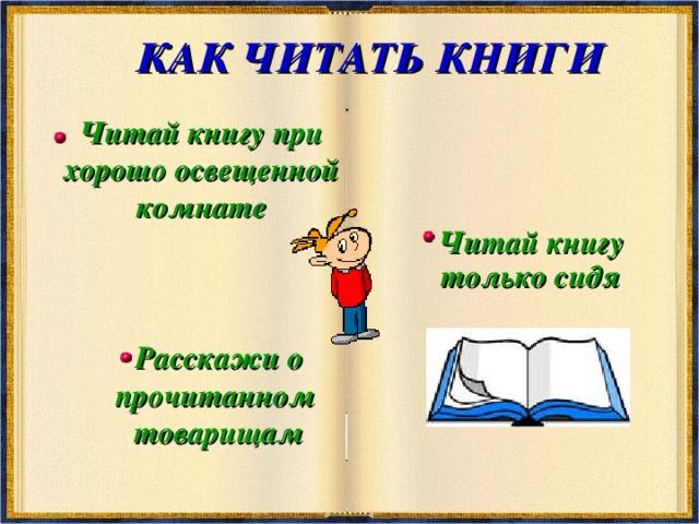 КАК ЧИТАТЬ КНИГИ Читай книгу при хорошо освещенной комнате Читай книгу только сидя Расскажи о прочитанном товарищам