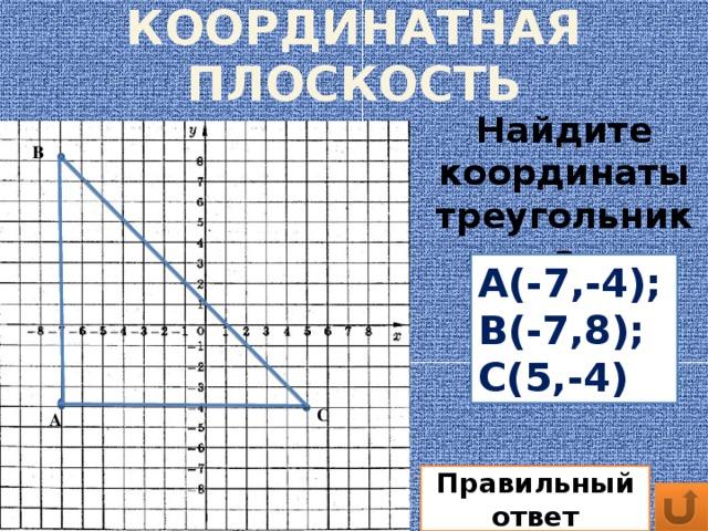 КООРДИНАТНАЯ ПЛОСКОСТЬ Найдите координаты треугольника В А(-7,-4); В(-7,8); С(5,-4) С А Правильный ответ