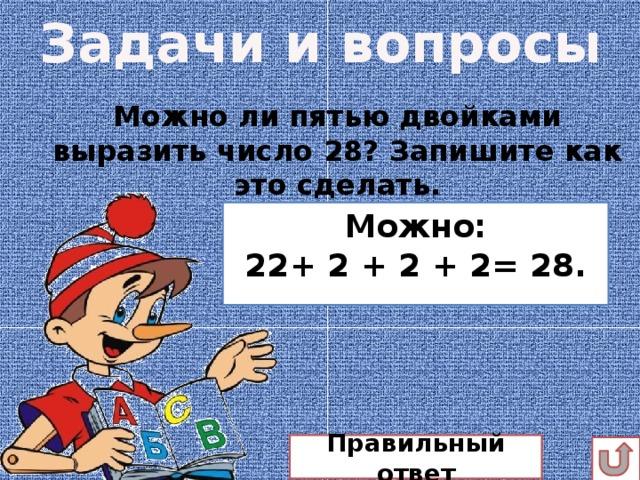 Задачи и вопросы Можно ли пятью двойками выразить число 28? Запишите как это сделать.  Можно: 22+ 2 + 2 + 2= 28. Правильный ответ
